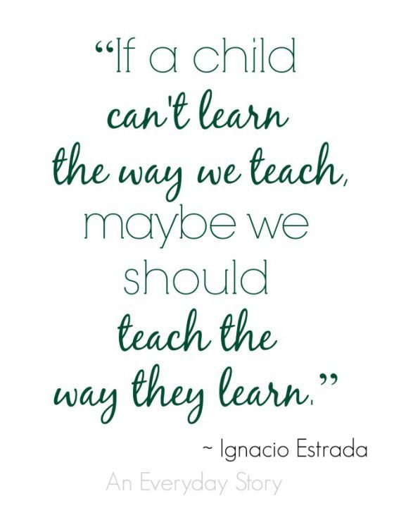 IF A CHILD CAN'T LEARN THE WAY WE TEACH, MAYBE WE SHOUDL TEACH THE WAY THEY LEARN. IGNACIO ESTRADA
